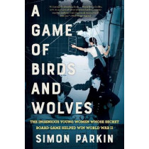 A Game of Birds and Wolves: The Ingenious Young Women Whose Secret Board Game Helped Win World War II by Simon Parkin, 9780316492065