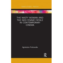 The Nasty Woman and The Neo Femme Fatale in Contemporary Cinema by Agnieszka Piotrowska, 9780367492991