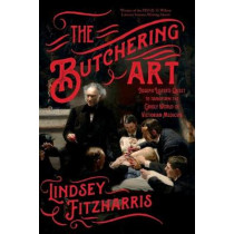 The Butchering Art: Joseph Lister's Quest to Transform the Grisly World of Victorian Medicine by Lindsey Fitzharris, 9780374537968