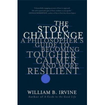 The Stoic Challenge: A Philosopher's Guide to Becoming Tougher, Calmer, and More Resilient by William B. Irvine, 9780393541496