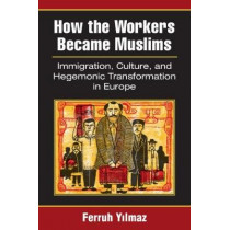 How the Workers Became Muslims: Immigration, Culture, and Hegemonic Transformation in Europe by Ferruh Yilmaz, 9780472053087