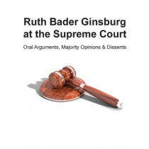 Ruth Bader Ginsburg at the Supreme Court: Oral Arguments, Majority Opinions and Dissents by Ross Uber, 9780578525587