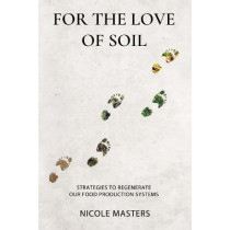 For the Love of Soil: Strategies to Regenerate Our Food Production Systems by Nicole Masters, 9780578536729