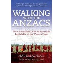 Walking with the Anzacs: The authoritative guide to the Australian battlefields of the Western Front by Mat McLachlan, 9780733633263