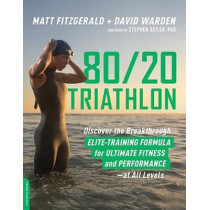 80 20 Triathlon: Discover the Breakthrough Elite-Training Formula for Ultimate Fitness and Performance at All Levels by Matt Fitzgerald, 9780738234687