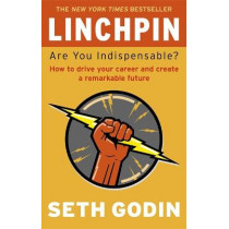 Linchpin: Are You Indispensable? How to drive your career and create a remarkable future by Seth Godin, 9780749953652