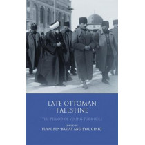 Late Ottoman Palestine: The Period of Young Turk Rule by Yuval Ben-Bassat, 9780755643585