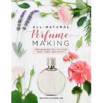 All-Natural Perfume Making: Fragrances to Lift Your Mind, Body, and Spirit by Kristen Schuhmann, 9780760369142