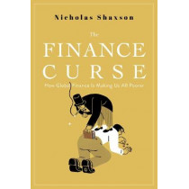 The Finance Curse: How Global Finance Is Making Us All Poorer by Nicholas Shaxson, 9780802128478