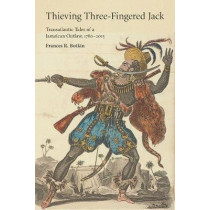 Thieving Three-Fingered Jack: Transatlantic Tales of a Jamaican Outlaw, 1780-2015 by Frances R. Botkin, 9780813587387