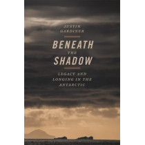 Beneath the Shadow: Legacy and Longing in the Antarctic by Justin Gardiner, 9780820354958