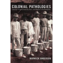 Colonial Pathologies: American Tropical Medicine, Race, and Hygiene in the Philippines by Warwick Anderson, 9780822338437