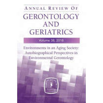 Annual Review of Gerontology and Geriatrics, Volume 38, 2018: Environments in an Aging Society: Autobiographical Perspectives in Environmental Gerontology by Habib Chaudhury, 9780826179869
