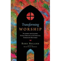 Transforming Worship: Planning and Leading Sunday Services as If Spiritual Formation Mattered by Rory Noland, 9780830841721