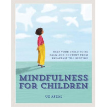 Mindfulness for Children: Help Your Child to be Calm and Content, from Breakfast till Bedtime by Uz Afzal, 9780857835192