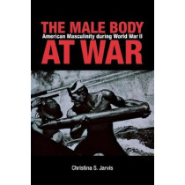 The Male Body at War: American Masculinity during World War II by Christina S. Jarvis, 9780875806389