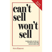Can't Sell Won't Sell: Advertising, politics and culture wars. Why adland has stopped selling and started saving the world by Steve Harrison, 9780957151529