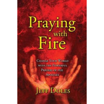 Praying With Fire: Change Your World With The Powerful Prayers Of The Apostles by Jeff Doles, 9780974474861