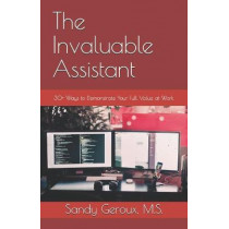 The Invaluable Assistant: 30+ Ways to Demonstrate Your Full Value at Work by Sandy Geroux M S, 9780978826987