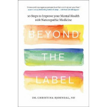 Beyond the Label: 10 Steps to Improve Your Mental Health with Naturopathic Medicine by Christina Bjorndahl, 9780994802002