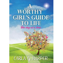 A Worthy Girl's Guide To Life: One Day At A Time by Carla G Harper, 9780997190731