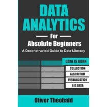 Data Analytics for Absolute Beginners: A Deconstructed Guide to Data Literacy: (Introduction to Data, Data Visualization, Business Intelligence & Machine Learning) by Oliver Theobald, 9781081762469