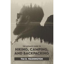 The Ultimate Guide to Hiking, Camping, and Backpacking: Beginner's Guide to Hiking and Camping, Travel and Backpacking Essentials, Prepping for a Hike by Tim D Washington, 9781095147030