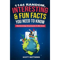 1144 Random, Interesting & Fun Facts You Need To Know - The Knowledge Encyclopedia To Win Trivia by Scott Matthews, 9781095354667