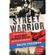 """Street Warrior: The True Story of the Nypd's Most Decorated Detective and the Era That Created Him, as Seen on Discovery Channel's """"street Justice: The Bronx"""" by Ralph Friedman, 9781250190437"""