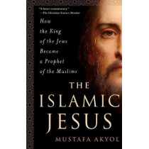 The Islamic Jesus: How the King of the Jews Became a Prophet of the Muslims by Mustafa Akyol, 9781250199355