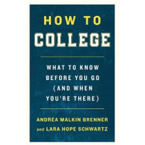 How to College: What to Know Before You Go (and When You'Re There) by Andrea Malkin Brenner, 9781250225184