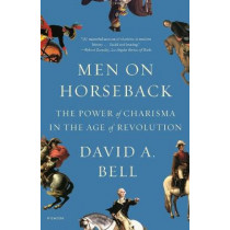 Men on Horseback: The Power of Charisma in the Age of Revolution by David A Bell, 9781250798626