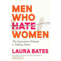 Men Who Hate Women: From incels to pickup artists, the truth about extreme misogyny and how it affects us all by Laura Bates, 9781398504653