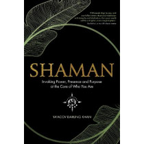 Shaman: Invoking Power, Presence and Purpose at the Core of Who You Are by Ya'acov Darling Khan, 9781401960803