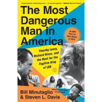The Most Dangerous Man in America: Timothy Leary, Richard Nixon and the Hunt for the Fugitive King of LSD by Bill Minutaglio, 9781455563593