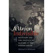 A Union Indivisible: Secession and the Politics of Slavery in the Border South by Michael D Robinson, 9781469666082