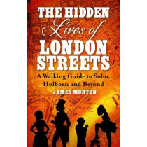 The Hidden Lives of London Streets: A Walking Guide to Soho, Holborn and Beyond by James Morton, 9781472139269