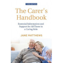 The Carer's Handbook 3rd Edition: Essential Information and Support for All Those in a Caring Role by Jane Matthews, 9781472141873