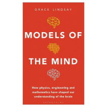 Models of the Mind: How Physics, Engineering and Mathematics Have Shaped Our Understanding of the Brain by Grace Lindsay, 9781472966421