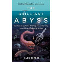 The Brilliant Abyss: True Tales of Exploring the Deep Sea, Discovering Hidden Life and Selling the Seabed by Helen Scales, 9781472966865