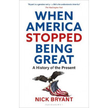 When America Stopped Being Great: A History of the Present by Nick Bryant, 9781472991409