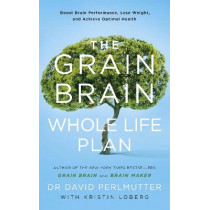 The Grain Brain Whole Life Plan: Boost Brain Performance, Lose Weight, and Achieve Optimal Health by David Perlmutter, 9781473647794
