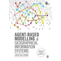 Agent-Based Modelling and Geographical Information Systems: A Practical Primer by Andrew Crooks, 9781473958654
