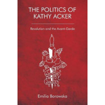 The Politics of Kathy Acker: Revolution and the Avant-Garde by Emilia Borowska, 9781474481670