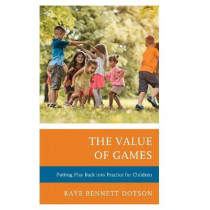 The Value of Games: Putting Play Back into Practice for Children by Kaye Bennett Dotson, 9781475846393