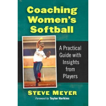 Coaching Women's Softball: A Practical Guide with Insights from Players by Steve Meyer, 9781476685588