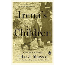 Irena's Children: The Extraordinary Story of the Woman Who Saved 2,500 Children from the Warsaw Ghetto by Tilar J Mazzeo, 9781476778518