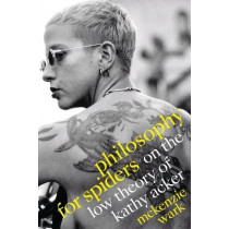 Philosophy for Spiders: On the Low Theory of Kathy Acker by McKenzie Wark, 9781478014683