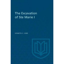The Excavation of Ste Marie I by Kenneth E Kidd, 9781487592288