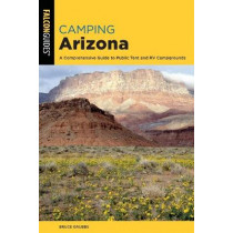 Camping Arizona: A Comprehensive Guide to Public Tent and RV Campgrounds by Bruce Grubbs, 9781493043200